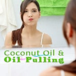 Oil Pulling – What It Is, What It Helps, How To Do It, and Using Coconut Oil for It