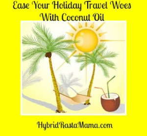 Ease Your Holiday Travel Woes With Coconut Oil: HybridRastaMama