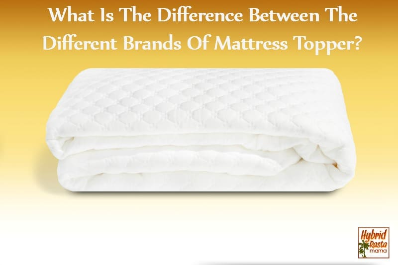 What Is The Difference Between The Different Brands Of Mattress Topper by HybridRastaMama.com